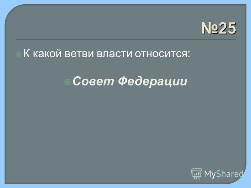 25 К какой ветви власти относится: Совет Федерации