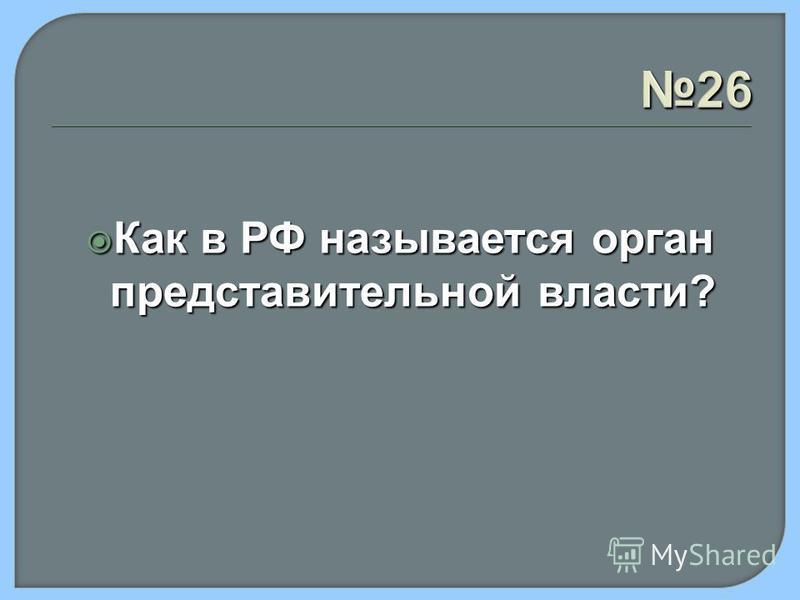 26 Как в РФ называется орган представительной власти? Как в РФ называется орган представительной власти?