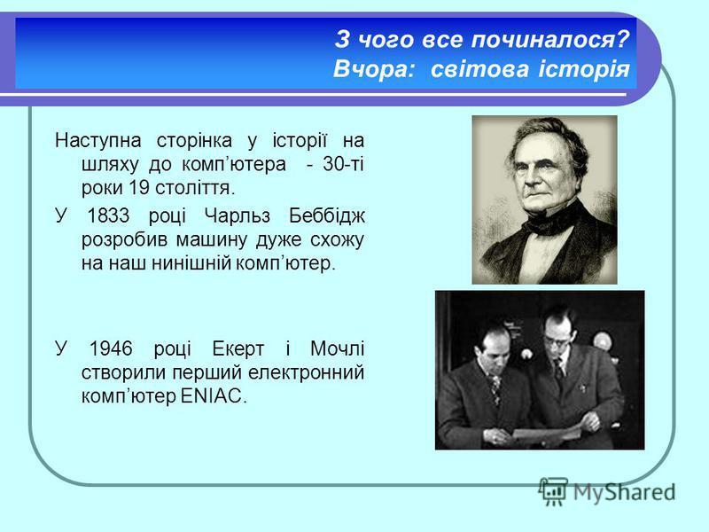 З чого все починалося? Вчора: світова історія Наступна сторінка у історії на шляху до компютера - 30-ті роки 19 століття. У 1833 році Чарльз Беббідж розробив машину дуже схожу на наш нинішній компютер. У 1946 році Екерт і Мочлі створили перший електр