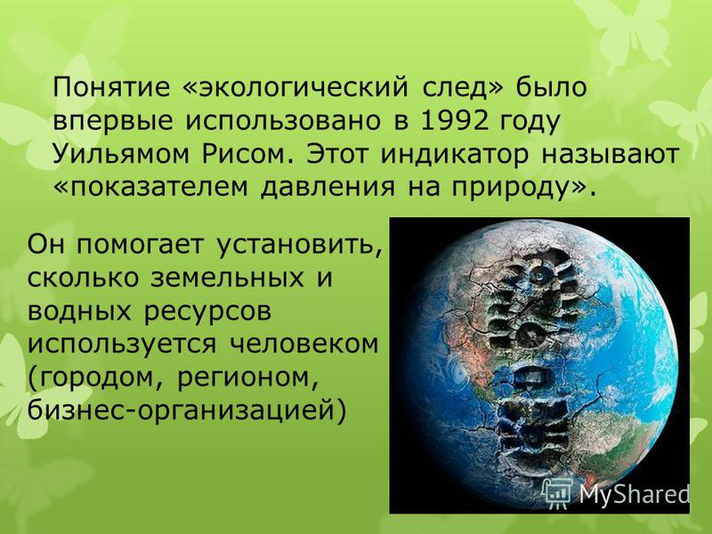 Понятие «экологический след» было впервые использовано в 1992 году Уильямом Рисом. Этот индикатор называют «показателем давления на природу». Он помогает установить, сколько земельных и водных ресурсов используется человеком (городом, регионом, бизне