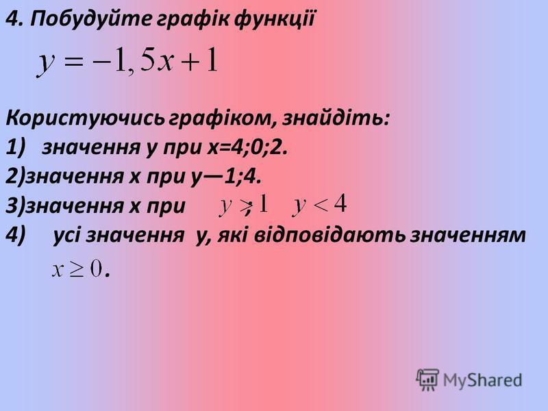 4. Побудуйте графік функції Користуючись графіком, знайдіть: 1) значення y при x=4;0;2. 2)значення х при у1;4. 3)значення х при ; 4) усі значення у, які відповідають значенням.