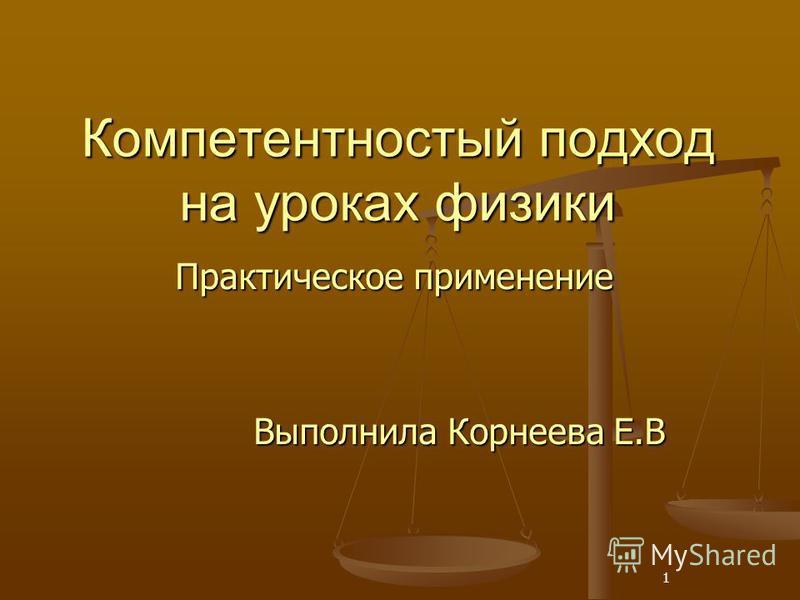 1 Компетентностый подход на уроках физики Практическое применение Выполнила Корнеева Е.В