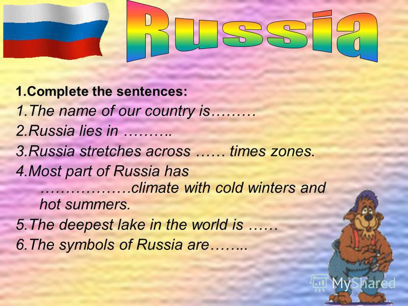 1.Complete the sentences: 1.The name of our country is……… 2.Russia lies in ………. 3.Russia stretches across …… times zones. 4.Most part of Russia has ………………climate with cold winters and hot summers. 5.The deepest lake in the world is …… 6.The symbols o