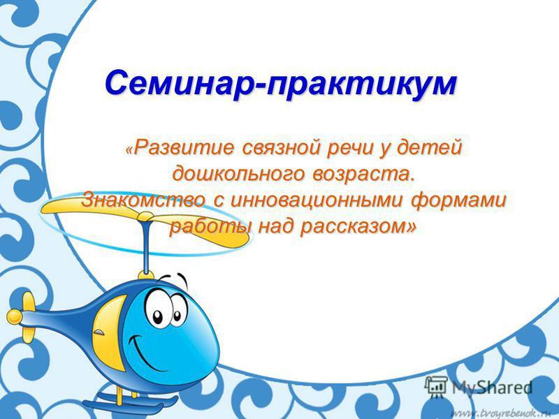 Семинар-практикум « Развитие связной речи у детей дошкольного возраста. Знакомство с инновационными формами работы над рассказом»
