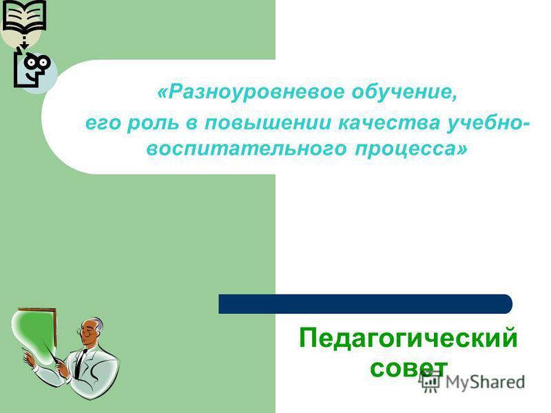 Педагогический совет «Разноуровневое обучение, его роль в повышении качества учебно- воспитательного процесса»
