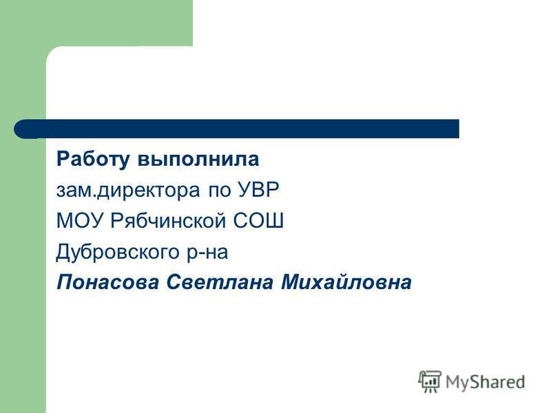 Работу выполнила зам.директора по УВР МОУ Рябчинской СОШ Дубровского р-на Понасова Светлана Михайловна