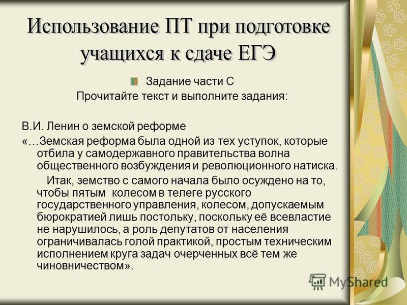 Задание части С Прочитайте текст и выполните задания: В.И. Ленин о земской реформе «…Земская реформа была одной из тех уступок, которые отбила у самодержавного правительства волна общественного возбуждения и революционного натиска. Итак, земство с са