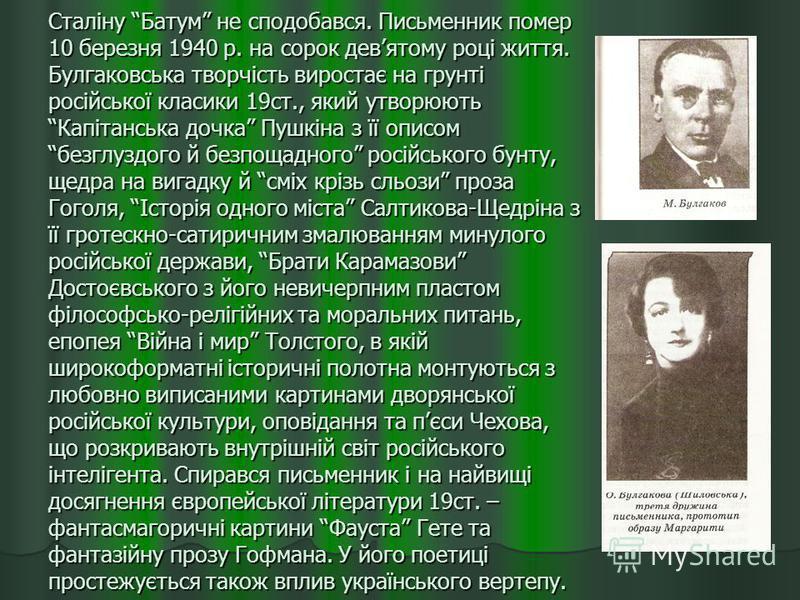 Сталіну Батум не сподобався. Письменник помер 10 березня 1940 р. на сорок девятому році життя. Булгаковська творчість виростає на грунті російської класики 19ст., який утворюють Капітанська дочка Пушкіна з її описом безглуздого й безпощадного російсь