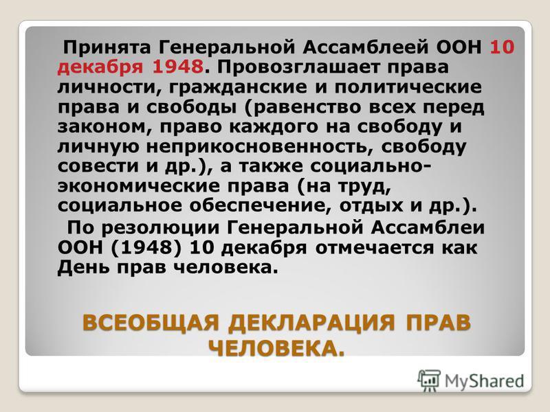ВСЕОБЩАЯ ДЕКЛАРАЦИЯ ПРАВ ЧЕЛОВЕКА. Принята Генеральной Ассамблеей ООН 10 декабря 1948. Провозглашает права личности, гражданские и политические права и свободы (равенство всех перед законом, право каждого на свободу и личную неприкосновенность, свобо