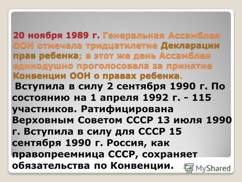 20 ноября 1989 г. Генеральная Ассамблея ООН отмечала тридцатилетие Декларации прав ребенка; в этот же день Ассамблея единодушно проголосовала за принятие Конвенции ООН о правах ребенка. Вступила в силу 2 сентября 1990 г. По состоянию на 1 апреля 1992