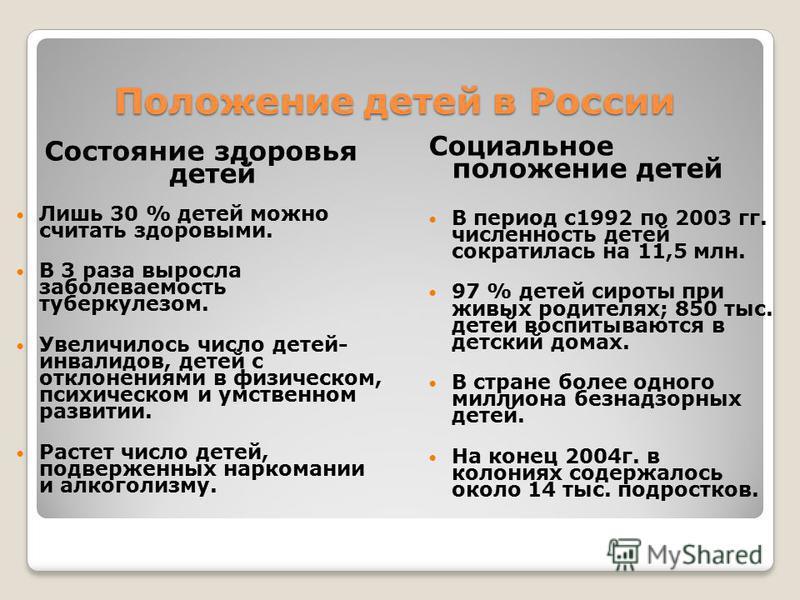 Положение детей в России Состояние здоровья детей Лишь 30 % детей можно считать здоровыми. В 3 раза выросла заболеваемость туберкулезом. Увеличилось число детей- инвалидов, детей с отклонениями в физическом, психическом и умственном развитии. Растет