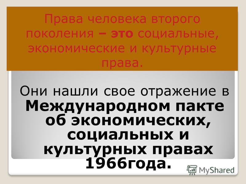 Права человека второго поколения – это социальные, экономические и культурные права. Они нашли свое отражение в Международном пакте об экономических, социальных и культурных правах 1966 года.