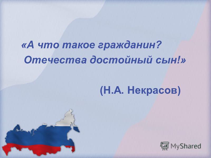 «А что такое гражданин? Отечества достойный сын!» (Н.А. Некрасов)