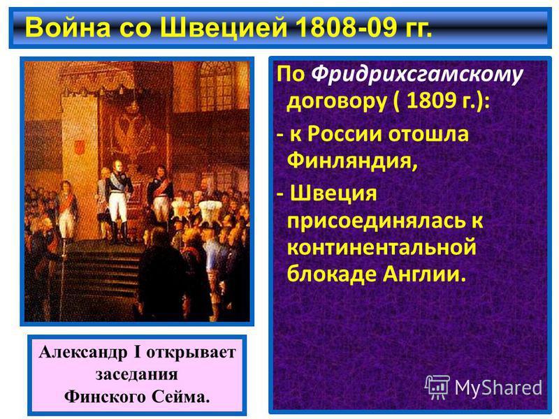 Война со Швецией 1808-09 гг. По Фридрихсгамскому договору ( 1809 г.): - к России отошла Финляндия, - Швеция присоединялась к континентальной блокаде Англии. Александр I открывает заседания Финского Сейма.