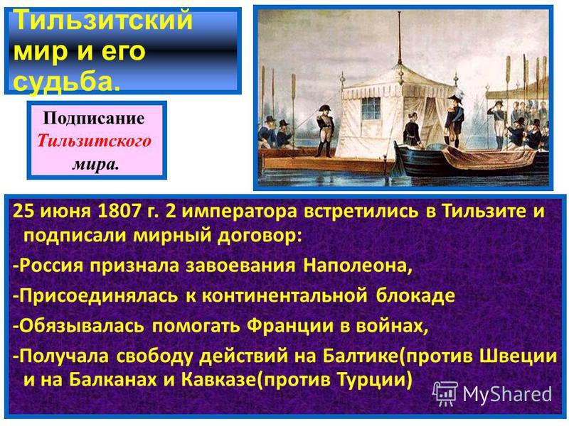 Тильзитский мир и его судьба. 25 июня 1807 г. 2 императора встретились в Тильзите и подписали мирный договор: -Россия признала завоевания Наполеона, -Присоединялась к континентальной блокаде -Обязывалась помогать Франции в войнах, -Получала свободу д