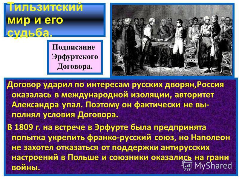 Тильзитский мир и его судьба. Договор ударил по интересам русских дворян,Россия оказалась в международной изоляции, авторитет Александра упал. Поэтому он фактически не выполнял условия Договора. В 1809 г. на встрече в Эрфурте была предпринята попытка