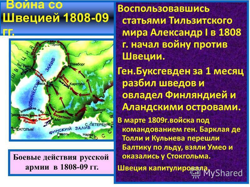 Война со Швецией 1808-09 гг. Воспользовавшись статьями Тильзитского мира Александр I в 1808 г. начал войну против Швеции. Ген.Буксгевден за 1 месяц разбил шведов и овладел Финляндией и Аландскими островами. В марте 1809 г.войска под командованием ген