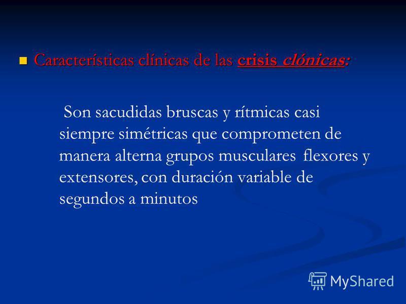Características clínicas de las crisis clónicas: Características clínicas de las crisis clónicas: Son sacudidas bruscas y rítmicas casi siempre simétricas que comprometen de manera alterna grupos musculares flexores y extensores, con duración variabl