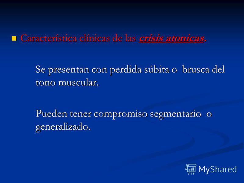 Característica clínicas de las crisis atonicas. Característica clínicas de las crisis atonicas. Se presentan con perdida súbita o brusca del tono muscular. Pueden tener compromiso segmentario o generalizado.