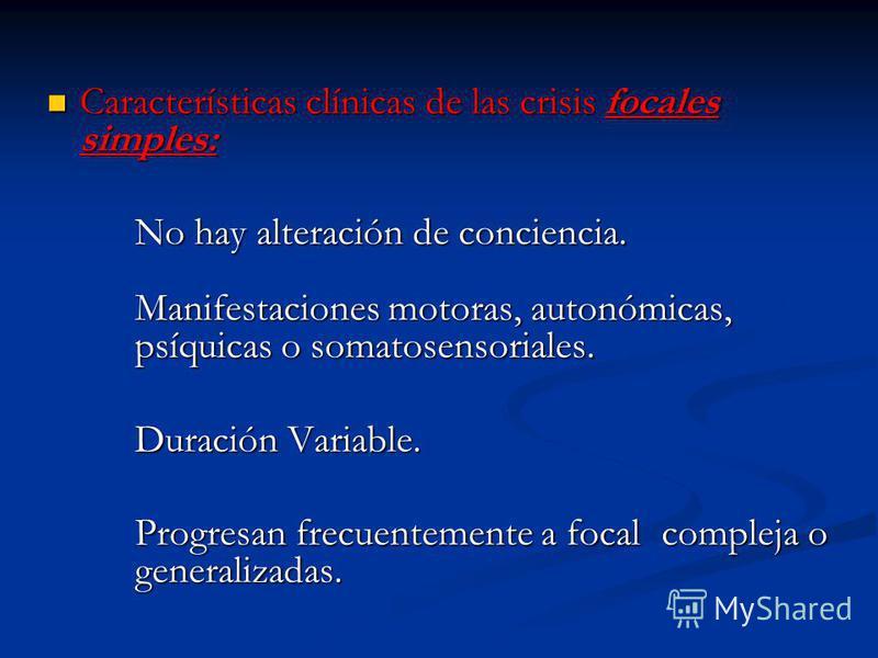 Características clínicas de las crisis focales simples: Características clínicas de las crisis focales simples: No hay alteración de conciencia. No hay alteración de conciencia. Manifestaciones motoras, autonómicas, psíquicas o somatosensoriales. Dur