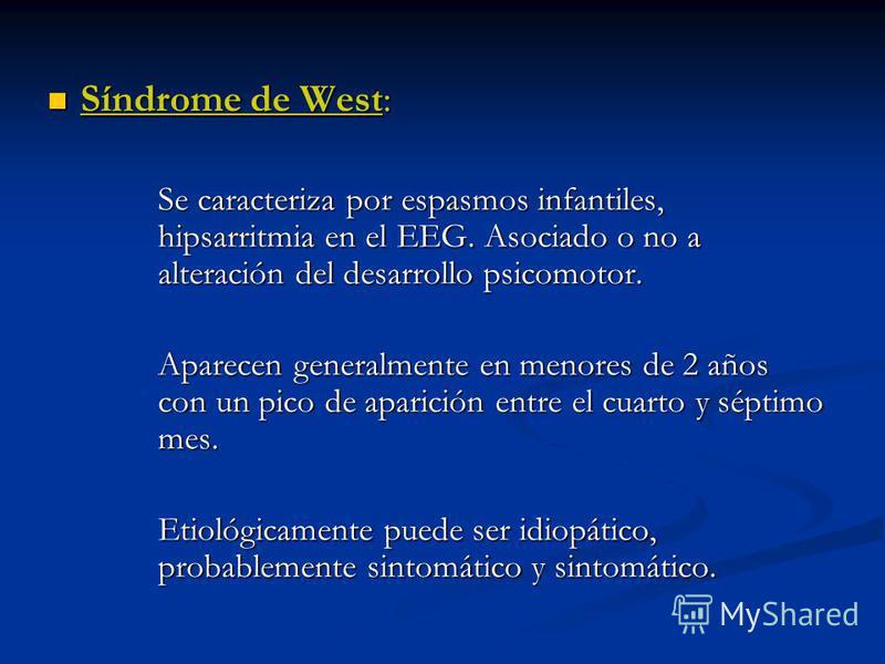 Síndrome de West: Síndrome de West: Se caracteriza por espasmos infantiles, hipsarritmia en el EEG. Asociado o no a alteración del desarrollo psicomotor. Aparecen generalmente en menores de 2 años con un pico de aparición entre el cuarto y séptimo me