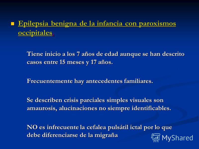 Epilepsia benigna de la infancia con paroxismos occipitales. Epilepsia benigna de la infancia con paroxismos occipitales. Tiene inicio a los 7 años de edad aunque se han descrito casos entre 15 meses y 17 años. Frecuentemente hay antecedentes familia
