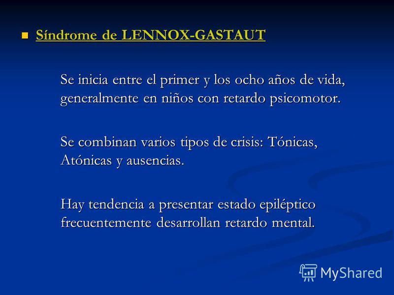 Síndrome de LENNOX-GASTAUT Síndrome de LENNOX-GASTAUT Se inicia entre el primer y los ocho años de vida, generalmente en niños con retardo psicomotor. Se inicia entre el primer y los ocho años de vida, generalmente en niños con retardo psicomotor. Se