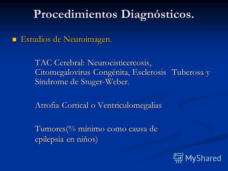 Procedimientos Diagnósticos. Estudios de Neuroimagen. Estudios de Neuroimagen. TAC Cerebral: Neurocisticercosis, Citomegalovirus Congénita, Esclerosis Tuberosa y Síndrome de Stuger-Weber. Atrofia Cortical o Ventriculomegalias Tumores(% mínimo como ca