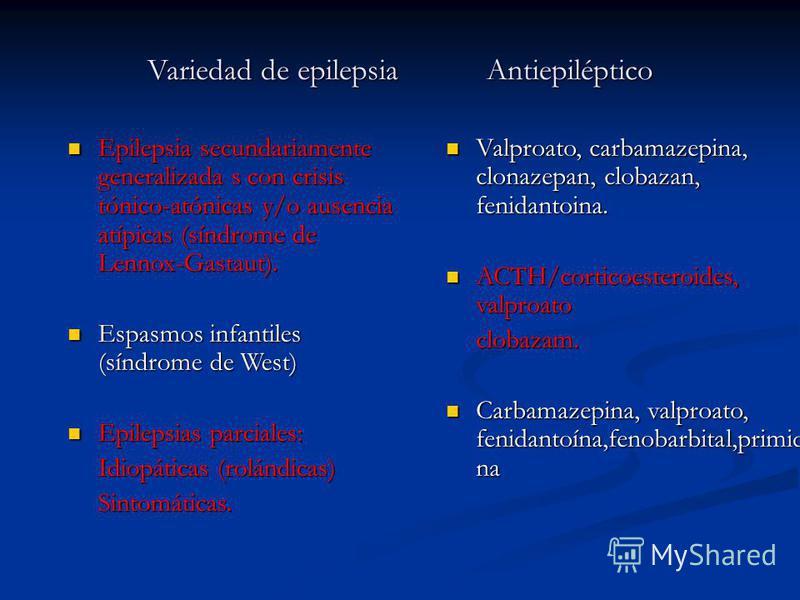Variedad de epilepsia Antiepiléptico Epilepsia secundariamente generalizada s con crisis tónico-atónicas y/o ausencia atípicas (síndrome de Lennox-Gastaut). Epilepsia secundariamente generalizada s con crisis tónico-atónicas y/o ausencia atípicas (sí