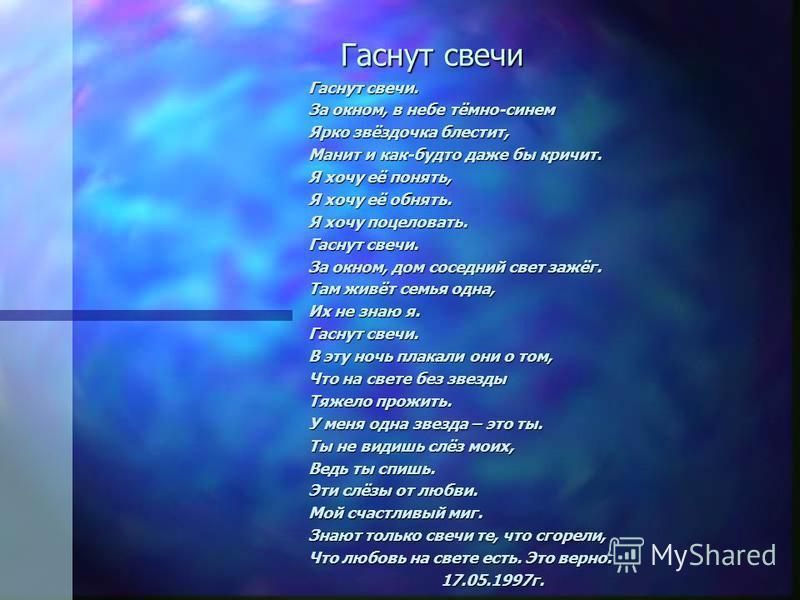 Гаснут свечи Гаснут свечи Гаснут свечи. За окном, в небе тёмно-синем Ярко звёздочка блестит, Манит и как-будто даже бы кричит. Я хочу её понять, Я хочу её обнять. Я хочу поцеловать. Гаснут свечи. За окном, дом соседний свет зажёг. Там живёт семья одн