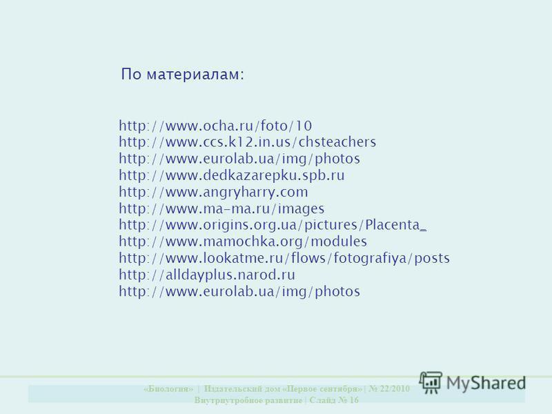 «Биология» | Издательский дом «Первое сентября» | 22/2010 Внутриутробное развитие | Слайд 16 http://www.ocha.ru/foto/10 http://www.ccs.k12.in.us/chsteachers http://www.eurolab.ua/img/photos http://www.dedkazarepku.spb.ru http://www.angryharry.com htt