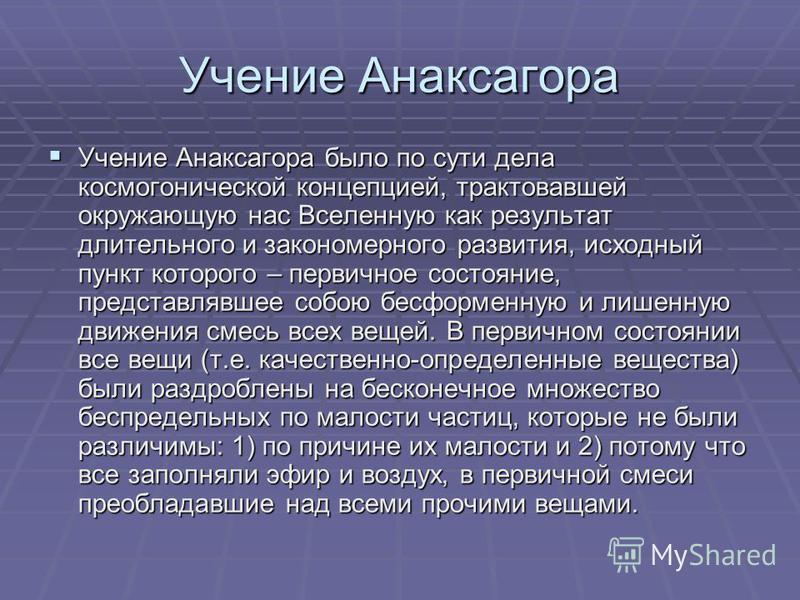 Учение Анаксагора Учение Анаксагора было по сути дела космогонической концепцией, трактовавшей окружающую нас Вселенную как результат длительного и закономерного развития, исходный пункт которого – первичное состояние, представлявшее собою бесформенн