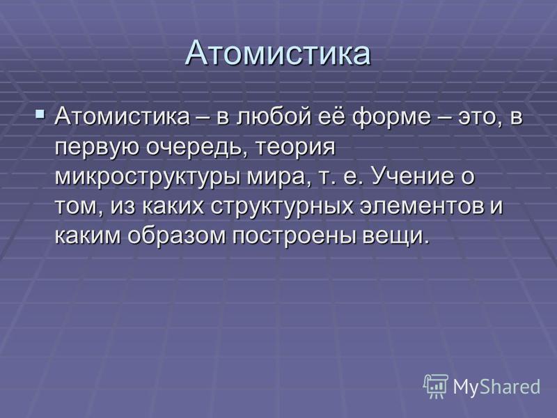 Атомистика Атомистика – в любой её форме – это, в первую очередь, теория микроструктуры мира, т. е. Учение о том, из каких структурных элементов и каким образом построены вещи. Атомистика – в любой её форме – это, в первую очередь, теория микрострукт