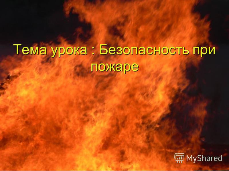 Тема урока : Безопасность при пожаре