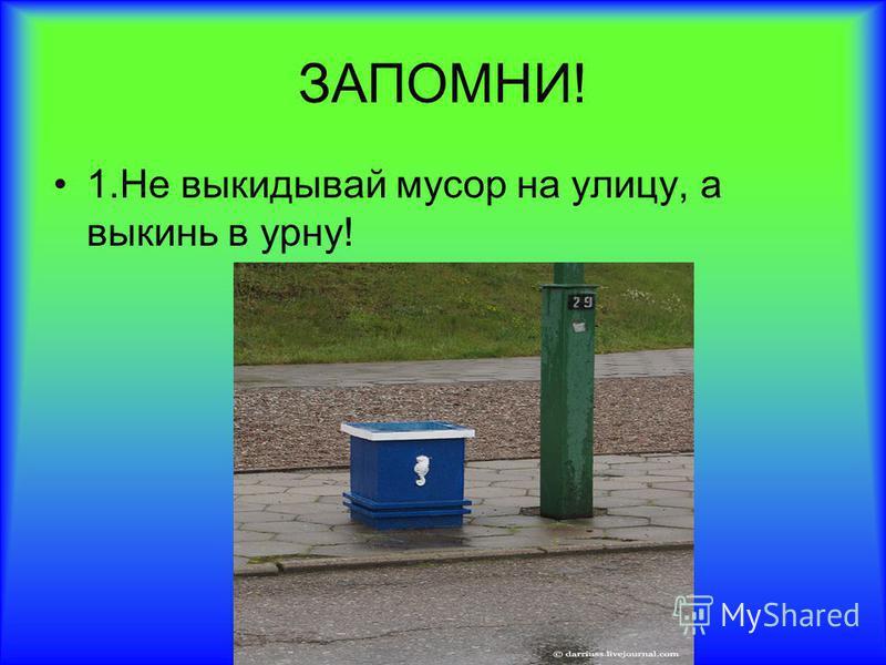 ЗАПОМНИ! 1. Не выкидывай мусор на улицу, а выкинь в урну!