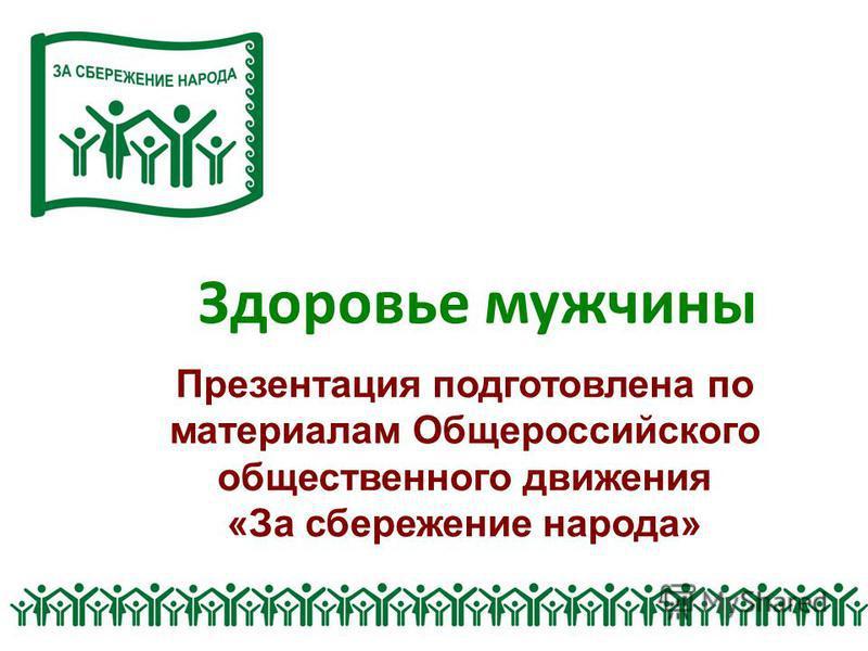 Здоровье мужчины Презентация подготовлена по материалам Общероссийского общественного движения «За сбережение народа»