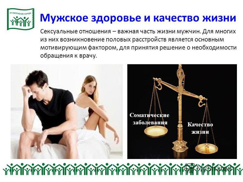 Сексуальные отношения – важная часть жизни мужчин. Для многих из них возникновение половых расстройств является основным мотивирующим фактором, для принятия решение о необходимости обращения к врачу. Качество жизни Соматические заболевания Мужское зд