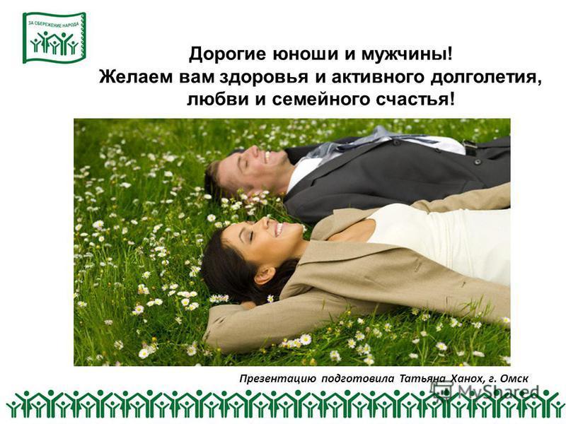 Презентацию подготовила Татьяна Ханох, г. Омск Дорогие юноши и мужчины! Желаем вам здоровья и активного долголетия, любви и семейного счастья!