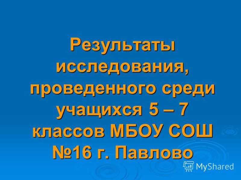 Результаты исследования, проведенного среди учащихся 5 – 7 классов МБОУ СОШ 16 г. Павлово