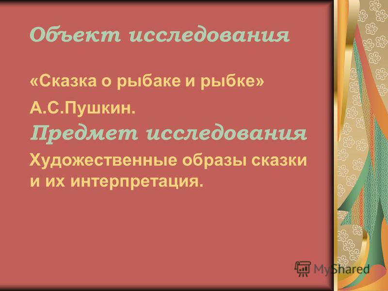 Объект исследования «Сказка о рыбаке и рыбке» А.С.Пушкин. Предмет исследования Художественные образы сказки и их интерпретация.