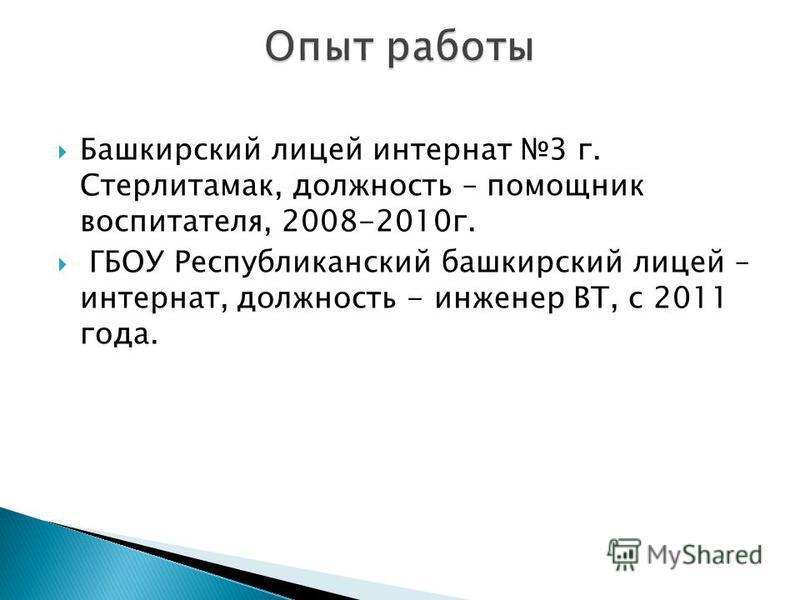 Башкирский лицей интернат 3 г. Стерлитамак, должность – помощник воспитателя, 2008-2010 г. ГБОУ Республиканский башкирский лицей – интернат, должность - инженер ВТ, с 2011 года.