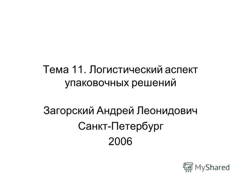 Тема 11. Логистический аспект упаковочных решений Загорский Андрей Леонидович Санкт-Петербург 2006
