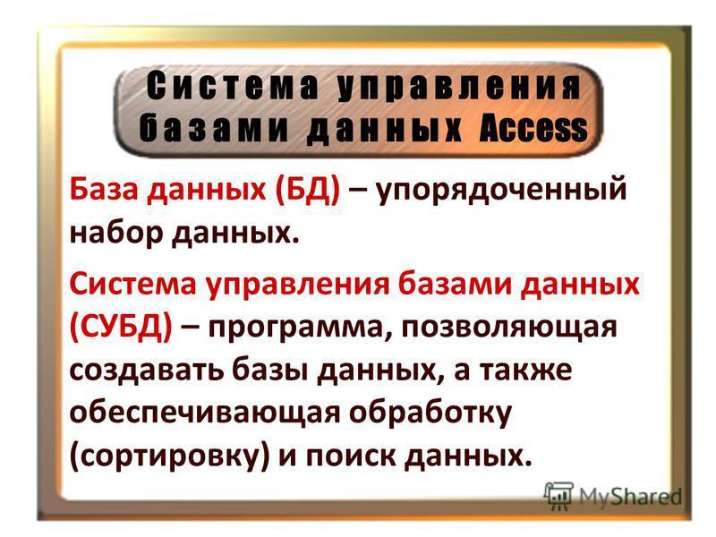 С и с т е м а у п р а в л е н и я б а з а м и д а н н ы х Access База данных (БД) – упорядоченный набор данных. Система управления базами данных (СУБД) – программа, позволяющая создавать базы данных, а также обеспечивающая обработку (сортировку) и по