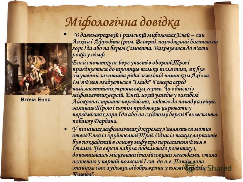 Міфологічна довідка В давньогрецькій і римській міфологіях Еней – син Анхіса і Афродіти (рим. Венери), народжений богинею на горі Іда або на березі Сімоента. Виховувався до п'яти років у німф. Еней спочатку не бере участі в обороні Трої і приєднуєтьс