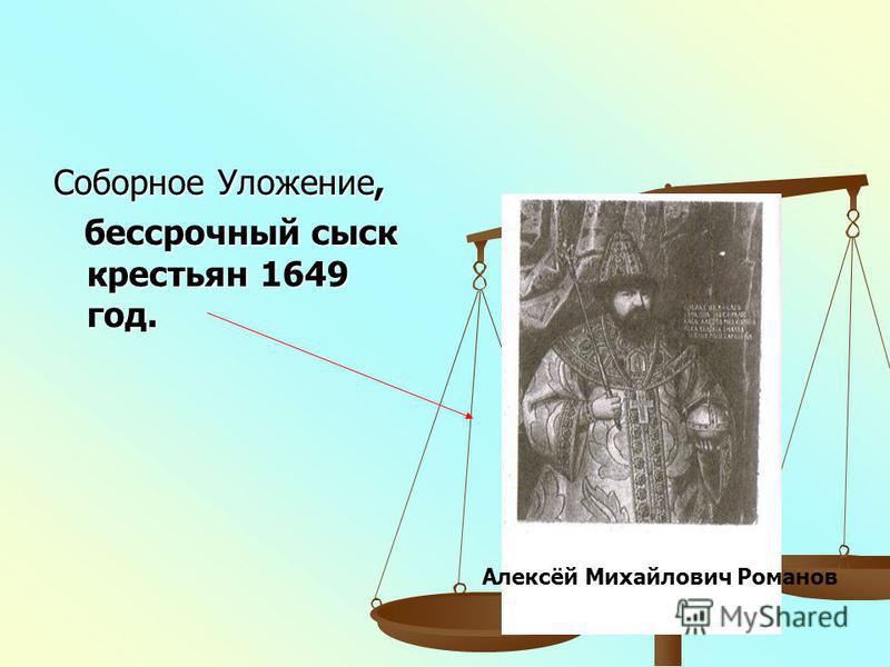 Соборное Уложение, бессрочный сыск крестьян 1649 год. бессрочный сыск крестьян 1649 год. Алексёй Михайлович Романов