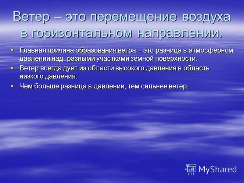 Ветер – это перемещение воздуха в горизонтальном направлении. Главная причина образования ветра – это разница в атмосферном давлении над разными участками земной поверхности. Главная причина образования ветра – это разница в атмосферном давлении над