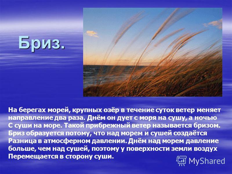 Бриз. На берегах морей, крупных озёр в течение суток ветер меняет направление два раза. Днём он дует с моря на сушу, а ночью С суши на море. Такой прибрежный ветер называется бризом. Бриз образуется потому, что над морем и сушей создаётся Разница в а