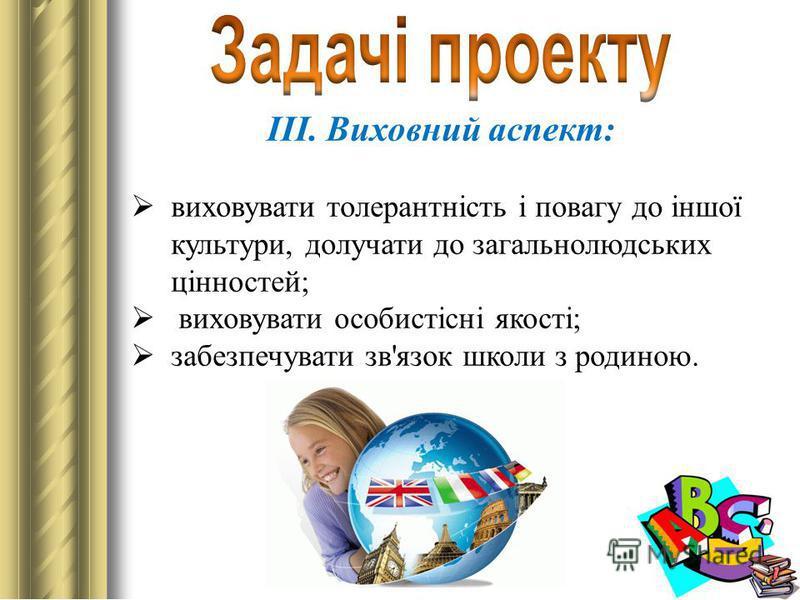 III. Виховний аспект: виховувати толерантність і повагу до іншої культури, долучати до загальнолюдських цінностей; виховувати особистісні якості; забезпечувати зв'язок школи з родиною.
