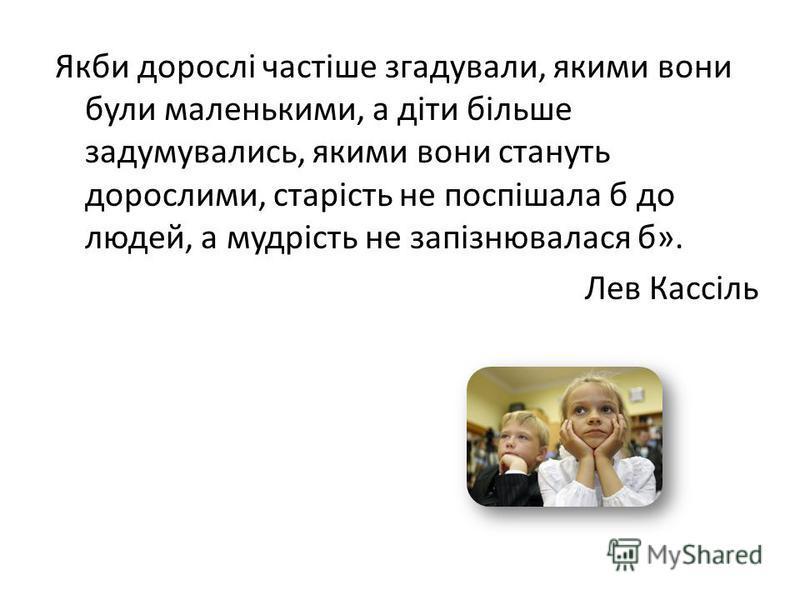 Якби дорослі частіше згадували, якими вони були маленькими, а діти більше задумувались, якими вони стануть дорослими, старість не поспішала б до людей, а мудрість не запізнювалася б». Лев Кассіль