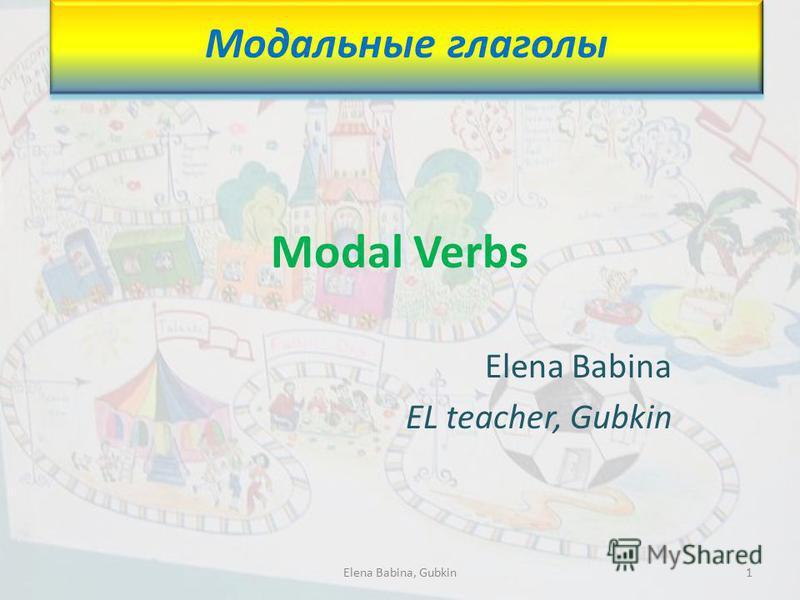 Modal Verbs Elena Babina EL teacher, Gubkin Модальные глаголы 1Elena Babina, Gubkin